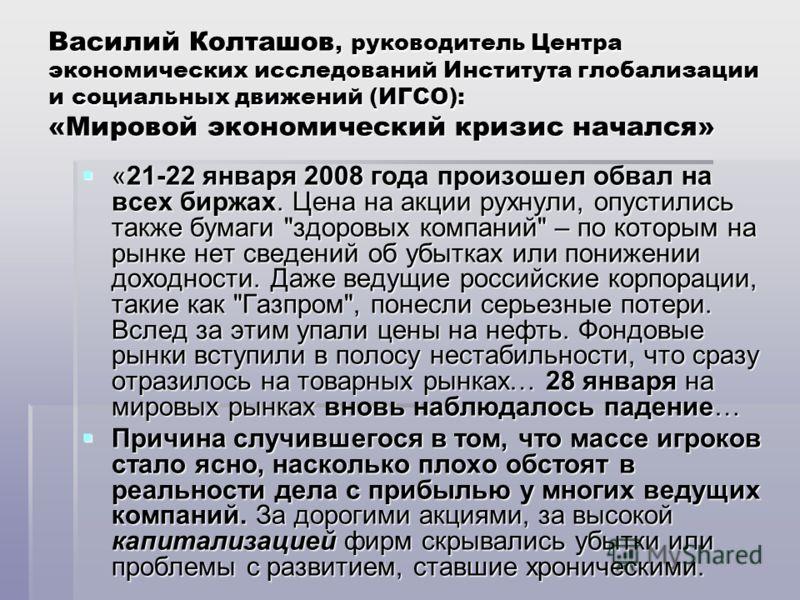Василий Колташов, руководитель Центра экономических исследований Института глобализации и социальных движений (ИГСО): «Мировой экономический кризис начался» «21-22 января 2008 года произошел обвал на всех биржах. Цена на акции рухнули, опустились так