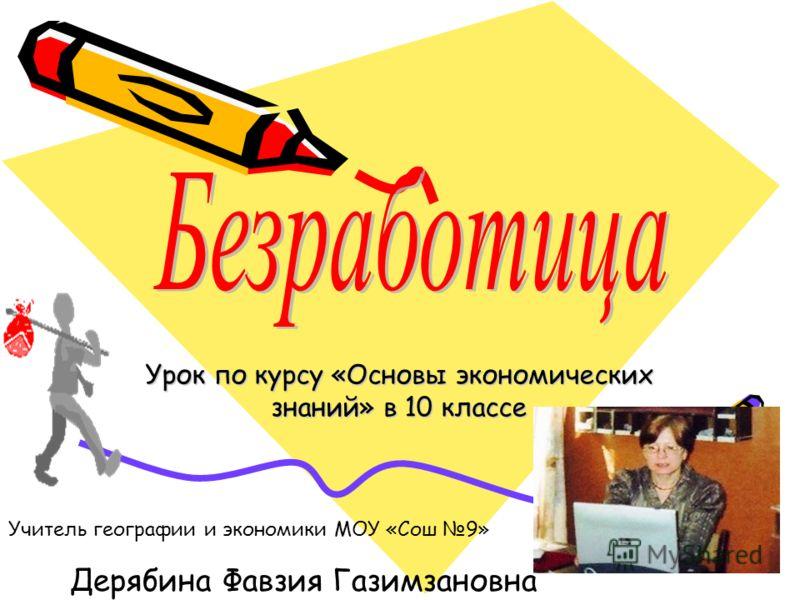 Урок по курсу «Основы экономических знаний» в 10 классе Учитель географии и экономики МОУ «Сош 9» Дерябина Фавзия Газимзановна