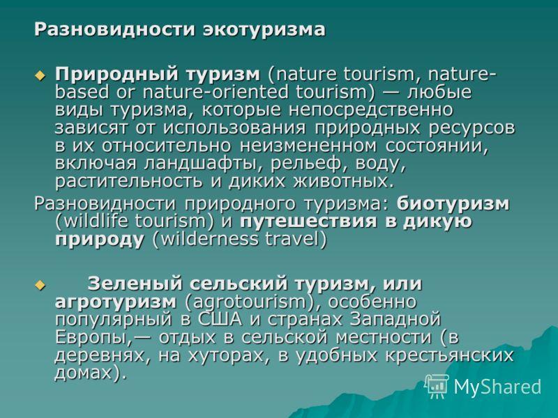 Разновидности экотуризма Природный туризм (nature tourism, nature- based or nature-oriented tourism) любые виды туризма, которые непосредственно зависят от использования природных ресурсов в их относительно неизмененном состоянии, включая ландшафты,