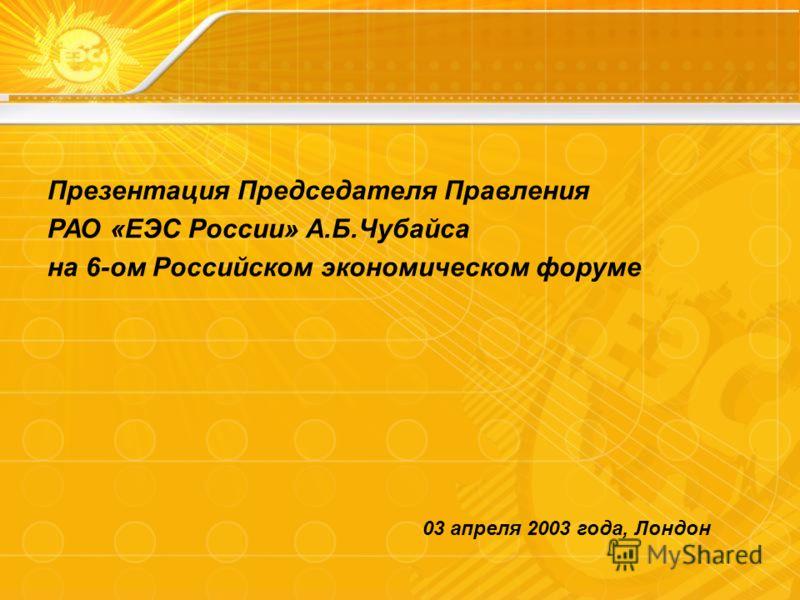 Презентация Председателя Правления РАО «ЕЭС России» А.Б.Чубайса на 6-ом Российском экономическом форуме 03 апреля 2003 года, Лондон