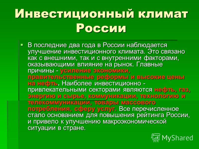 Инвестиционный климат России В последние два года в России наблюдается улучшение инвестиционного климата. Это связано как с внешними, так и с внутренними факторами, оказывающими влияние на рынок. Главные причины - усиление экономики, правительственны