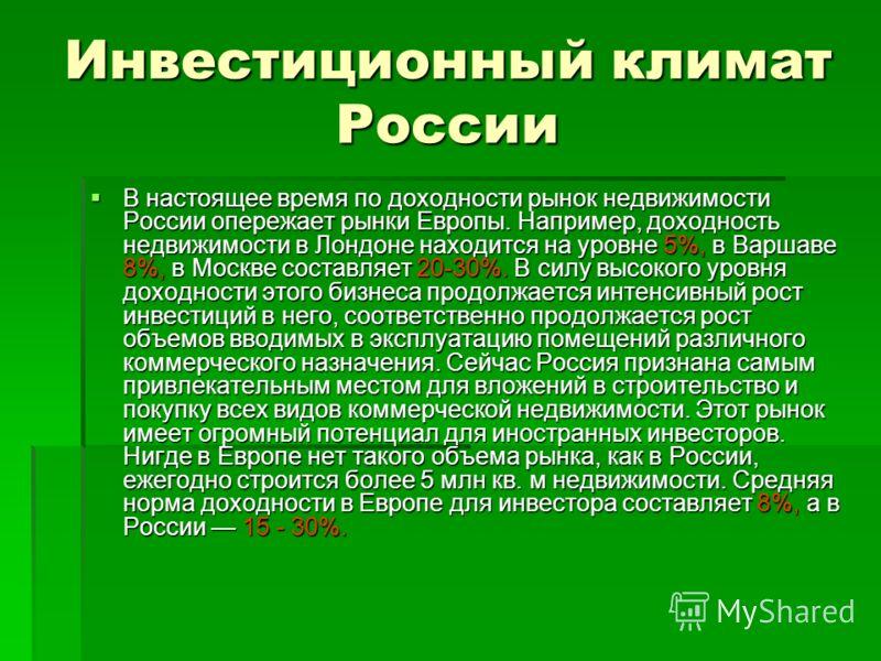 Инвестиционный климат России В настоящее время по доходности рынок недвижимости России опережает рынки Европы. Например, доходность недвижимости в Лондоне находится на уровне 5%, в Варшаве 8%, в Москве составляет 20-30%. В силу высокого уровня доходн