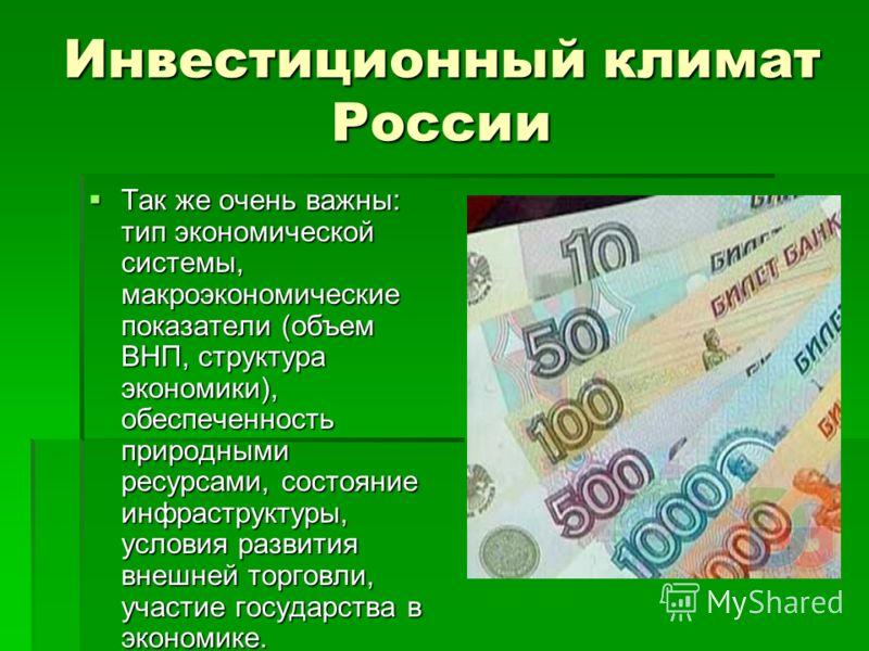 Инвестиционный климат России Так же очень важны: тип экономической системы, макроэкономические показатели (объем ВНП, структура экономики), обеспеченность природными ресурсами, состояние инфраструктуры, условия развития внешней торговли, участие госу