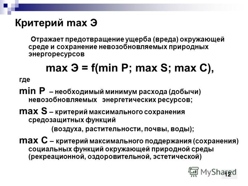 Критерий max Э Отражает предотвращение ущерба (вреда) окружающей среде и сохранение невозобновляемых природных энергоресурсов max Э = f(min P; max S; max C), где min P – необходимый минимум расхода (добычи) невозобновляемых энергетических ресурсов; m