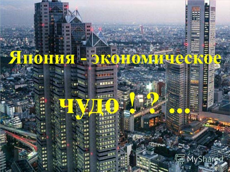 Япония - экономическое чудо ! ?...