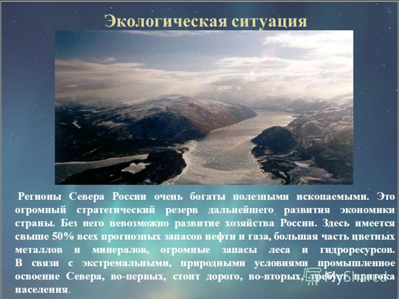 Экологическая ситуация Регионы Севера России очень богаты полезными ископаемыми. Это огромный стратегический резерв дальнейшего развития экономики страны. Без него невозможно развитие хозяйства России. Здесь имеется свыше 50% всех прогнозных запасов