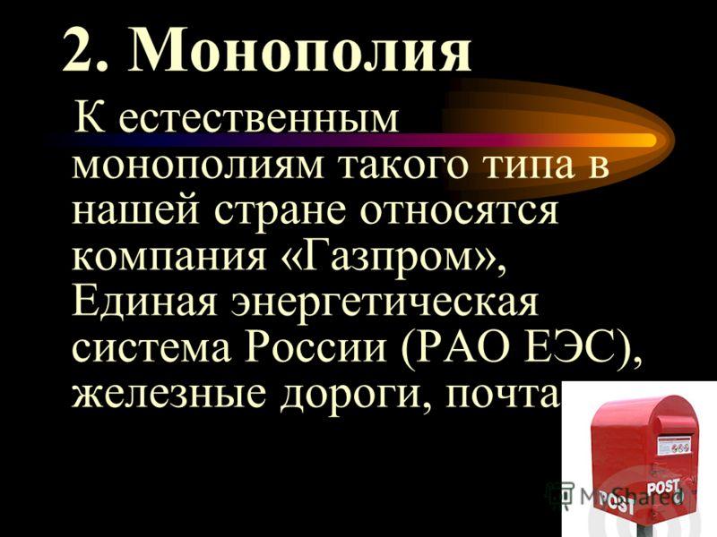 19 2. Монополия К естественным монополиям такого типа в нашей стране относятся компания «Газпром», Единая энергетическая система России (РАО ЕЭС), железные дороги, почта.