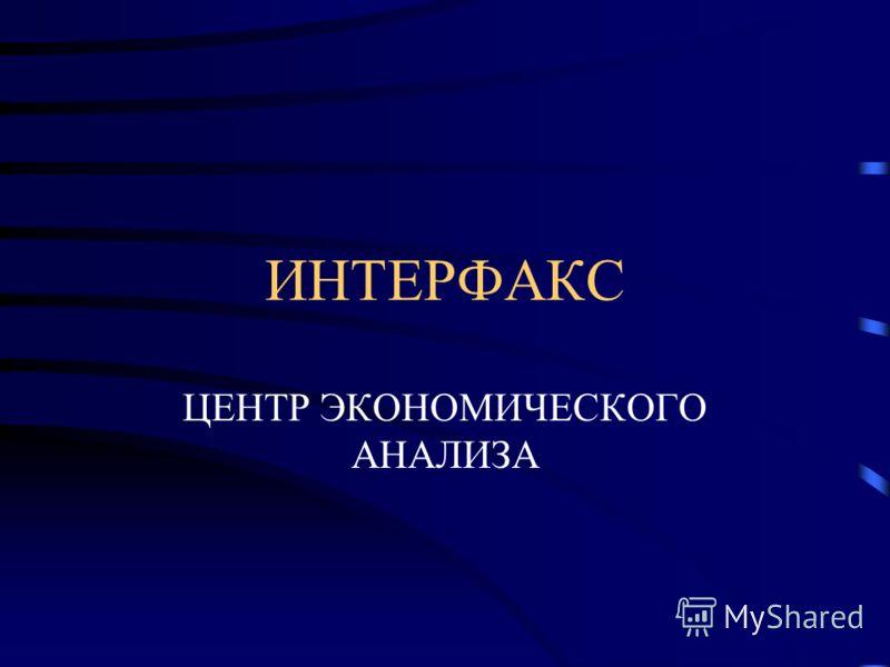 ИНТЕРФАКС ЦЕНТР ЭКОНОМИЧЕСКОГО АНАЛИЗА