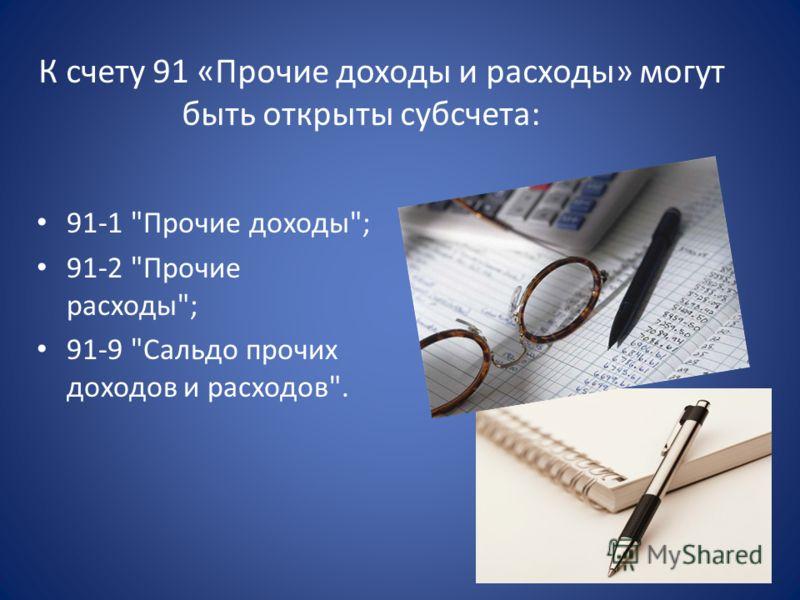К счету 91 «Прочие доходы и расходы» могут быть открыты субсчета: 91-1 Прочие доходы; 91-2 Прочие расходы; 91-9 Сальдо прочих доходов и расходов.