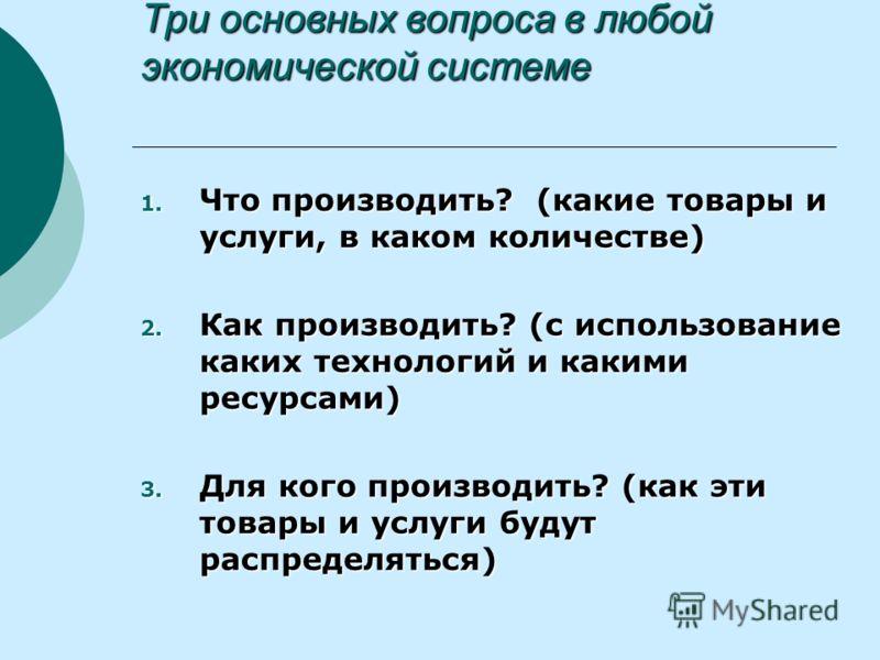 Три основных вопроса в любой экономической системе 1. Что производить? (какие товары и услуги, в каком количестве) 2. Как производить? (с использование каких технологий и какими ресурсами) 3. Для кого производить? (как эти товары и услуги будут распр