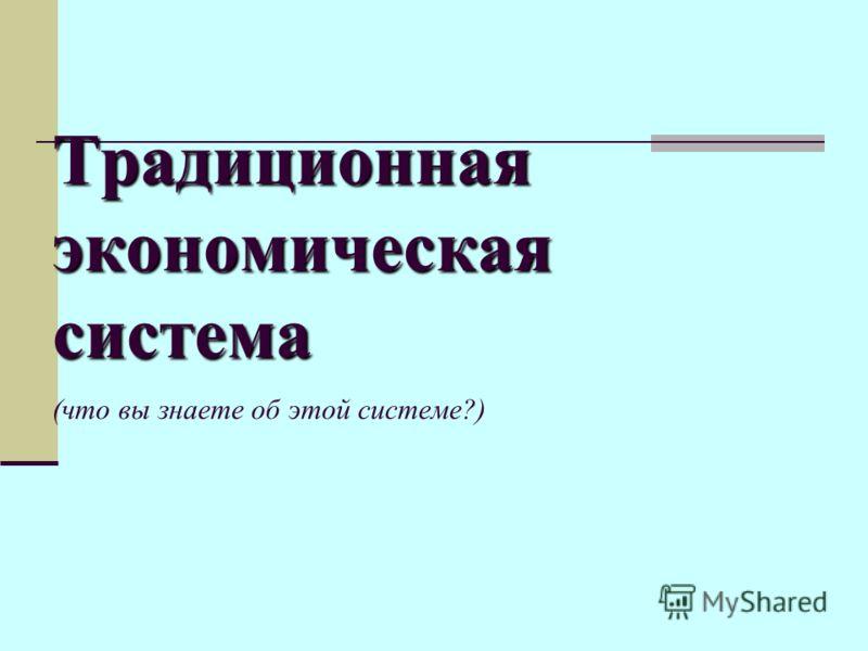 Традиционная экономическая система Традиционная экономическая система (что вы знаете об этой системе?)