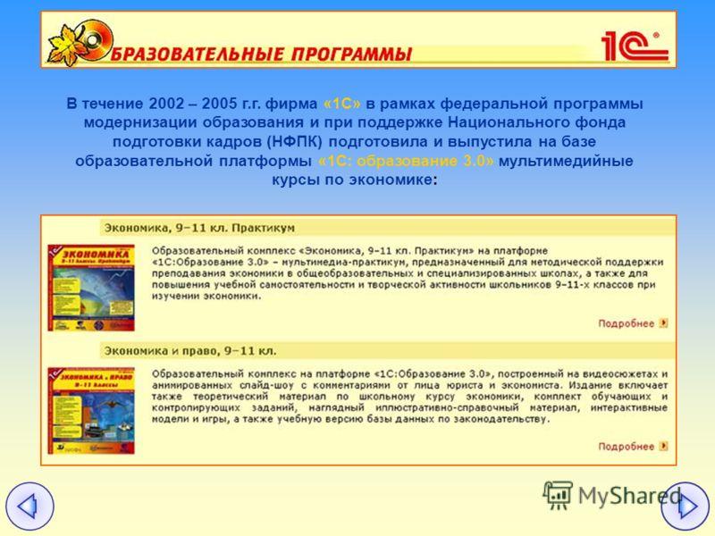 В течение 2002 – 2005 г.г. фирма «1С» в рамках федеральной программы модернизации образования и при поддержке Национального фонда подготовки кадров (НФПК) подготовила и выпустила на базе образовательной платформы «1С: образование 3.0» мультимедийные