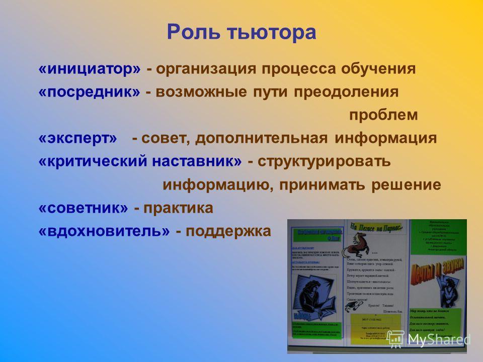 Роль тьютора «инициатор» - организация процесса обучения «посредник» - возможные пути преодоления проблем «эксперт» - совет, дополнительная информация «критический наставник» - структурировать информацию, принимать решение «советник» - практика «вдох