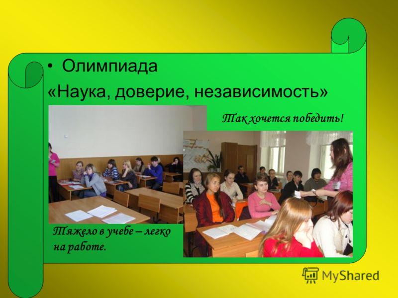 Олимпиада «Наука, доверие, независимость» Так хочется победить! Тяжело в учебе – легко на работе.