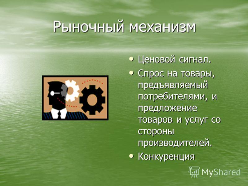 Рыночный механизм Ценовой сигнал. Ценовой сигнал. Спрос на товары, предъявляемый потребителями, и предложение товаров и услуг со стороны производителей. Спрос на товары, предъявляемый потребителями, и предложение товаров и услуг со стороны производит