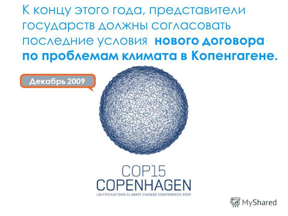 Декабрь 2009 К концу этого года, представители государств должны согласовать последние условия нового договора по проблемам климата в Копенгагене.