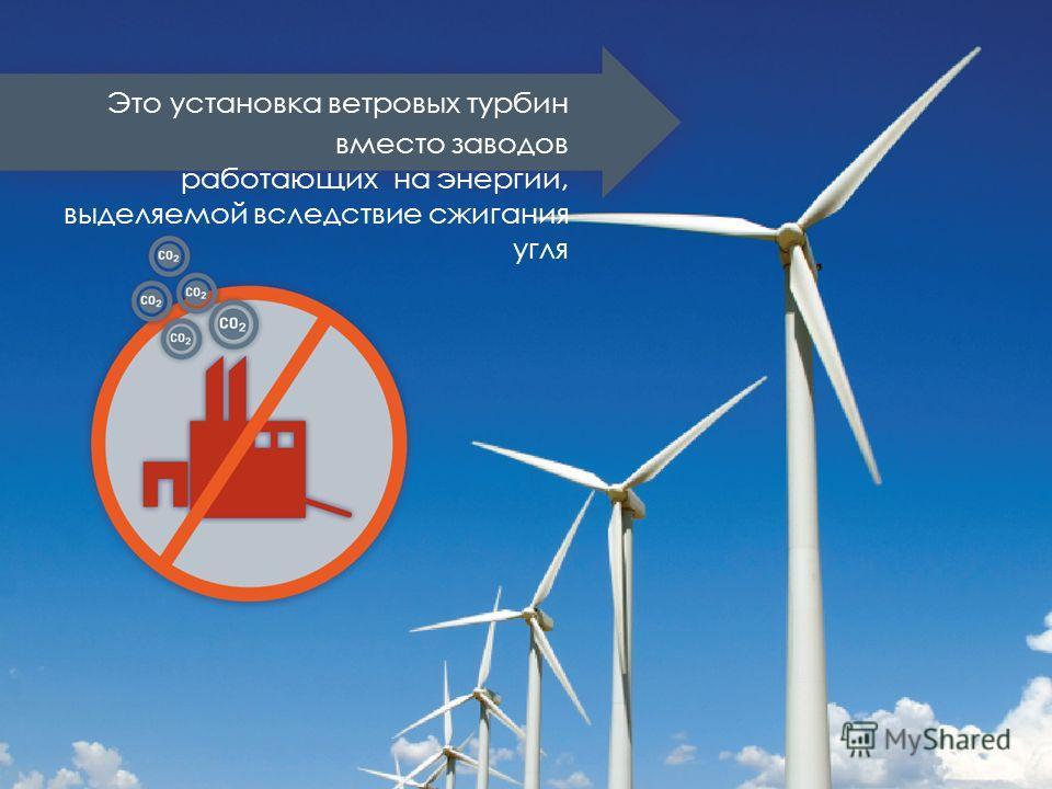 Это установка ветровых турбин вместо заводов работающих на энергии, выделяемой вследствие сжигания угля