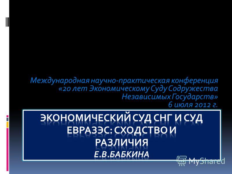 Международная научно-практическая конференция «20 лет Экономическому Суду Содружества Независимых Государств» 6 июля 2012 г.