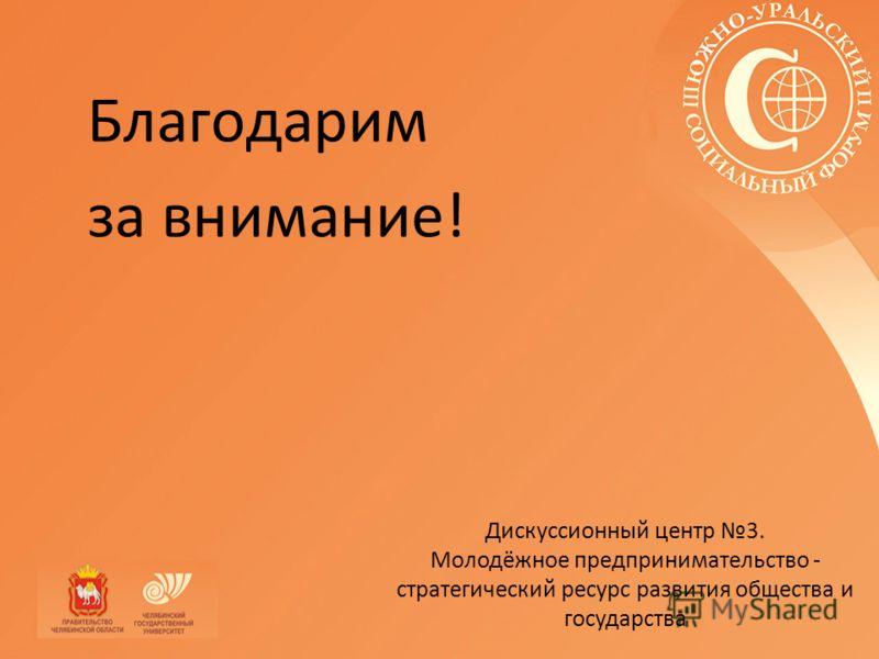 Благодарим за внимание! Дискуссионный центр 3. Молодёжное предпринимательство - стратегический ресурс развития общества и государства