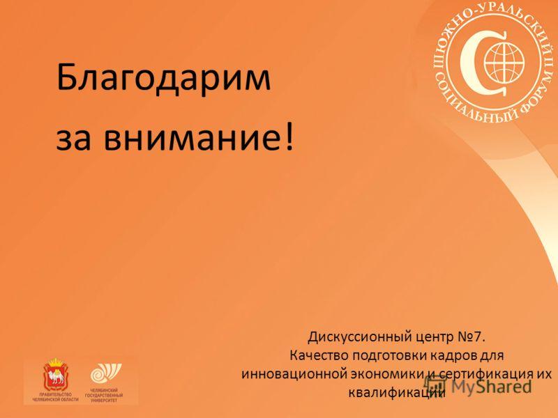 Благодарим за внимание! Дискуссионный центр 7. Качество подготовки кадров для инновационной экономики и сертификация их квалификации