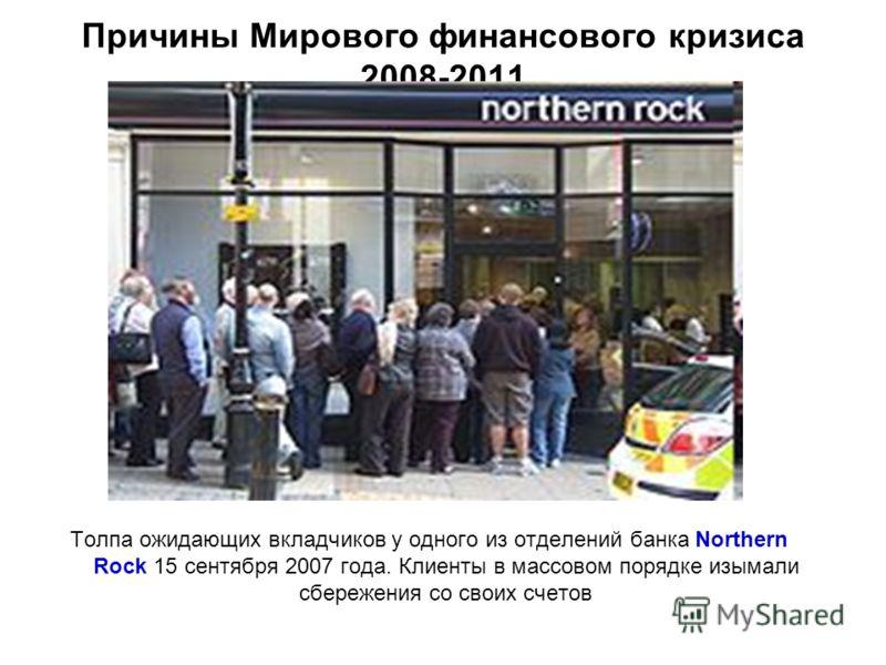 Причины Мирового финансового кризиса 2008-2011 Толпа ожидающих вкладчиков у одного из отделений банка Northern Rock 15 сентября 2007 года. Клиенты в массовом порядке изымали сбережения со своих счетов
