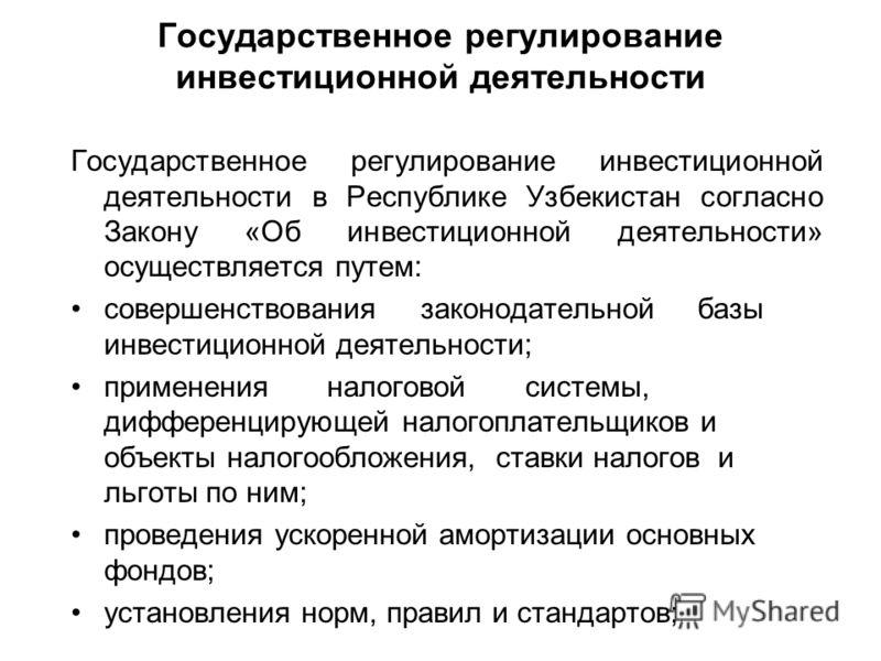 Государственное регулирование инвестиционной деятельности Государственное регулирование инвестиционной деятельности в Республике Узбекистан согласно Закону «Об инвестиционной деятельности» осуществляется путем: совершенствования законодательной базы