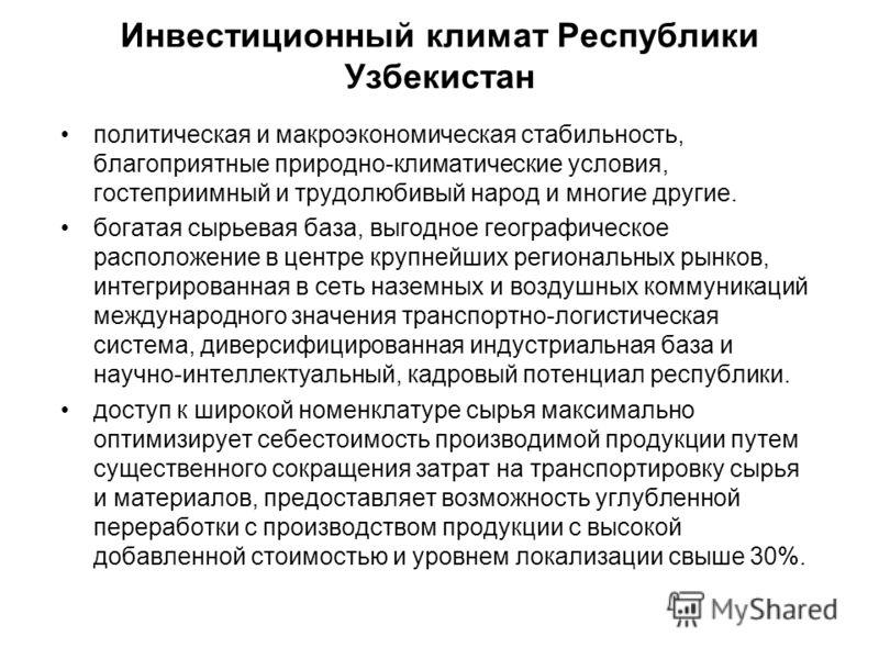 Инвестиционный климат Республики Узбекистан политическая и макроэкономическая стабильность, благоприятные природно-климатические условия, гостеприимный и трудолюбивый народ и многие другие. богатая сырьевая база, выгодное географическое расположение