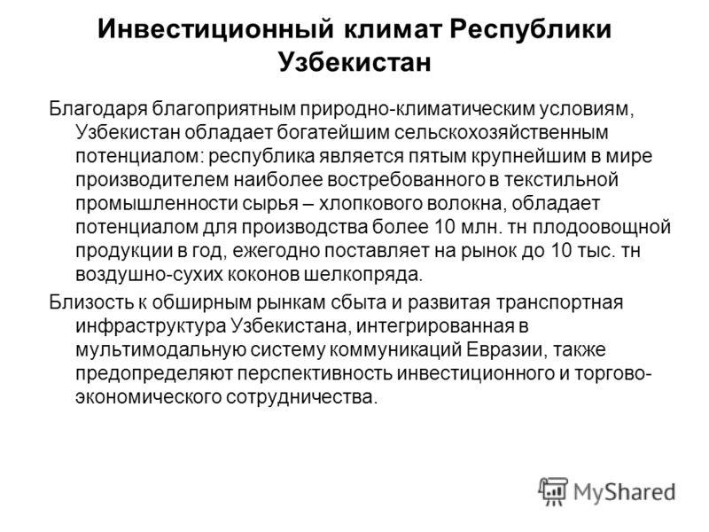 Инвестиционный климат Республики Узбекистан Благодаря благоприятным природно-климатическим условиям, Узбекистан обладает богатейшим сельскохозяйственным потенциалом: республика является пятым крупнейшим в мире производителем наиболее востребованного