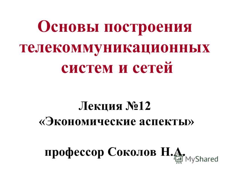 Основы построения телекоммуникационных систем и сетей Лекция 12 «Экономические аспекты» профессор Соколов Н.А.