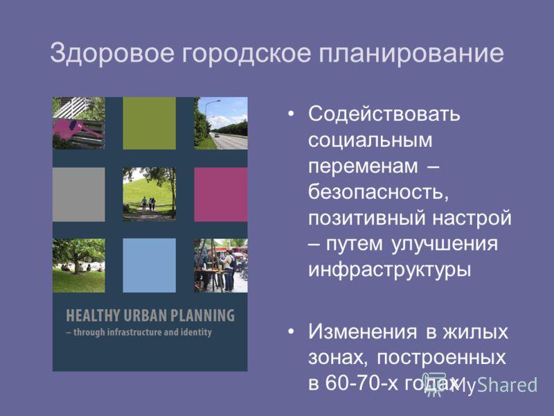 Здоровое городское планирование Содействовать социальным переменам – безопасность, позитивный настрой – путем улучшения инфраструктуры Изменения в жилых зонах, построенных в 60-70-х годах