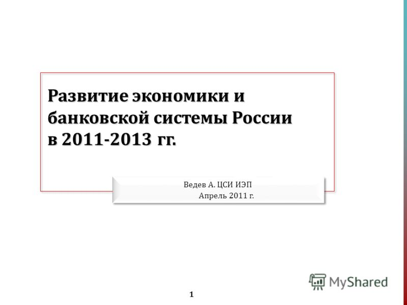 1 Развитие экономики и банковской системы России в 2011-2013 гг. Ведев А. ЦСИ ИЭП Апрель 2011 г.