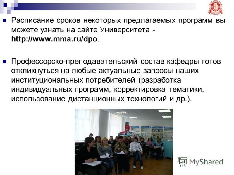 Расписание сроков некоторых предлагаемых программ вы можете узнать на сайте Университета - http://www.mma.ru/dpo. Профессорско-преподавательский состав кафедры готов откликнуться на любые актуальные запросы наших институциональных потребителей (разра