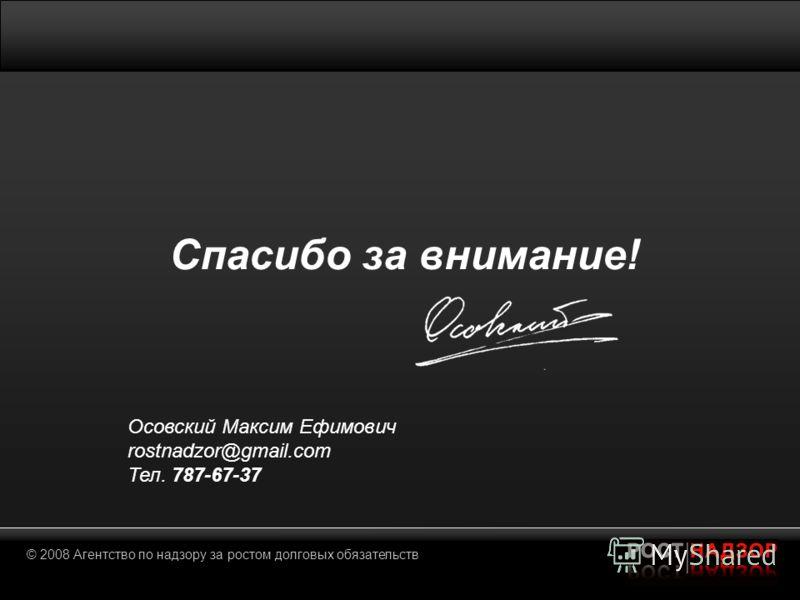 © 2008 Агентство по надзору за ростом долговых обязательств Спасибо за внимание! Осовский Максим Ефимович rostnadzor@gmail.com Тел. 787-67-37