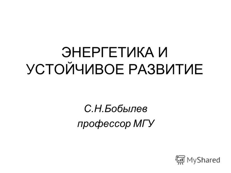ЭНЕРГЕТИКА И УСТОЙЧИВОЕ РАЗВИТИЕ С.Н.Бобылев профессор МГУ