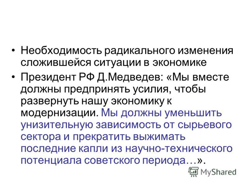 Необходимость радикального изменения сложившейся ситуации в экономике Президент РФ Д.Медведев: «Мы вместе должны предпринять усилия, чтобы развернуть нашу экономику к модернизации. Мы должны уменьшить унизительную зависимость от сырьевого сектора и п