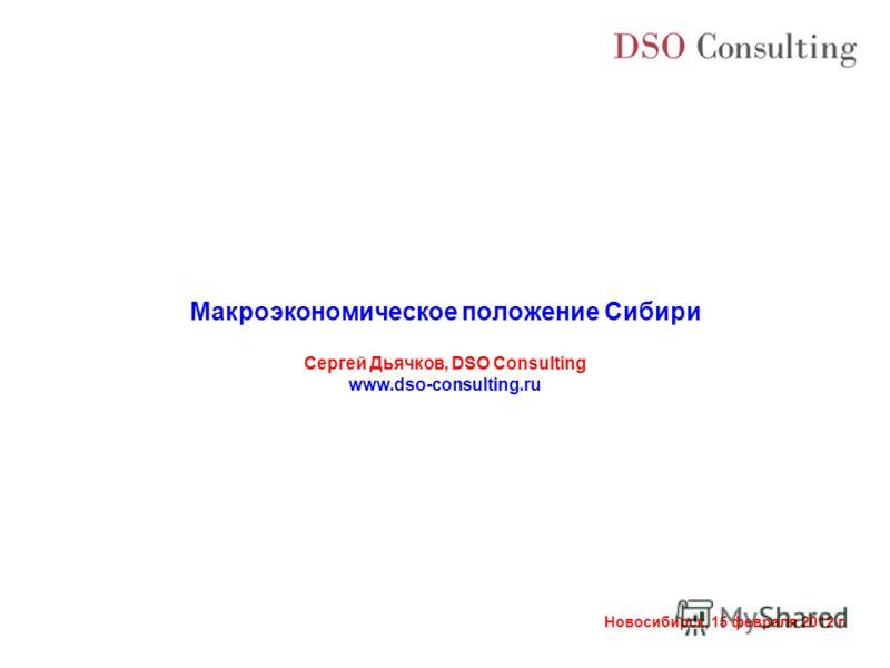 Новосибирск, 15 февраля 2012 г. Макроэкономическое положение Сибири Сергей Дьячков, DSO Consulting www.dso-consulting.ru