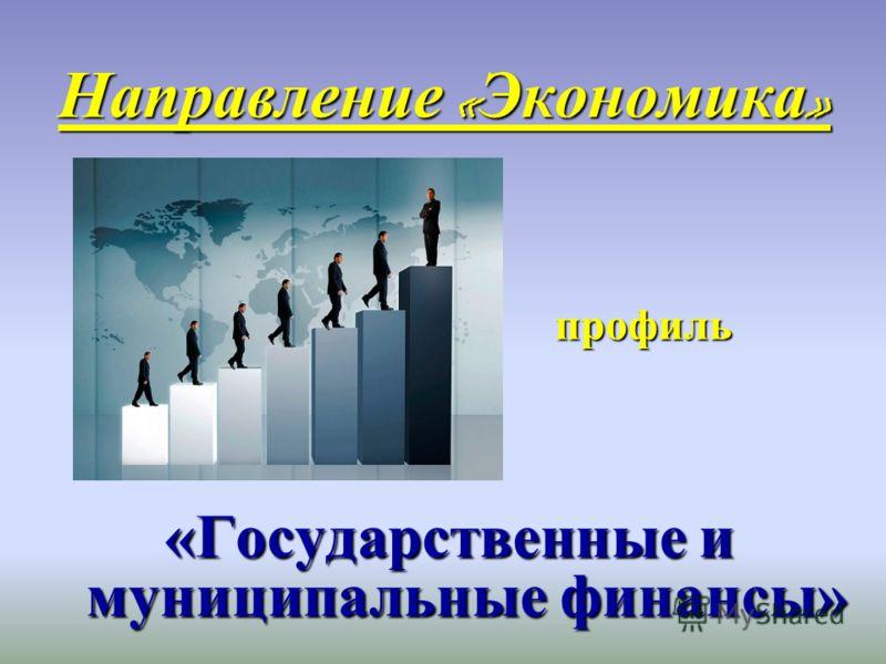 Направление « Экономика » профиль профиль «Государственные и муниципальные финансы»