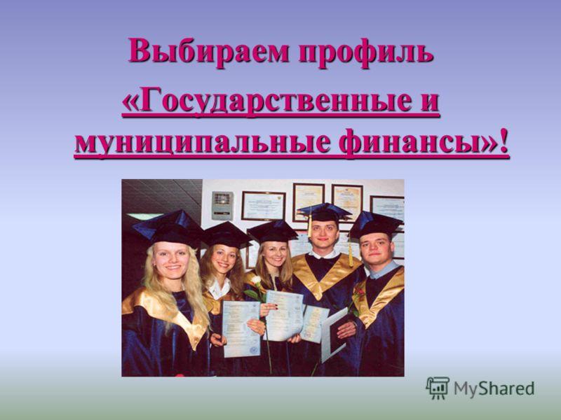 Выбираем профиль «Государственные и муниципальные финансы»!