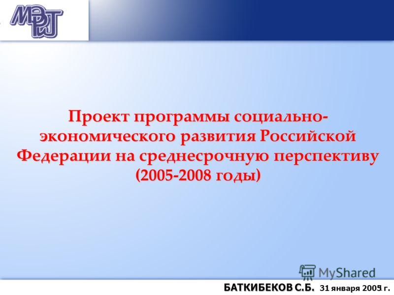 1 БАТКИБЕКОВ С.Б. БАТКИБЕКОВ С.Б. 31 января 2005 г. Проект программы социально- экономического развития Российской Федерации на среднесрочную перспективу (2005-2008 годы)