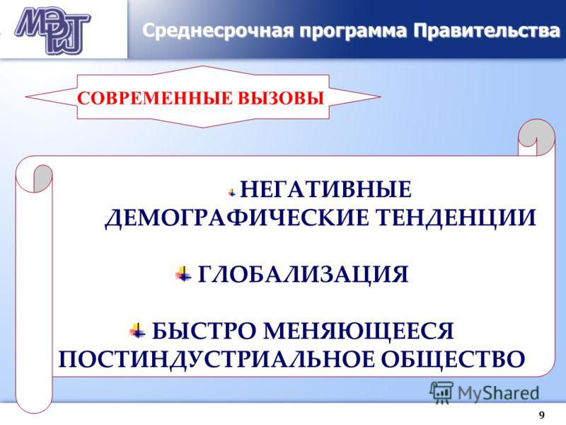 9 Среднесрочная программа Правительства СОВРЕМЕННЫЕ ВЫЗОВЫ НЕГАТИВНЫЕ ДЕМОГРАФИЧЕСКИЕ ТЕНДЕНЦИИ ГЛОБАЛИЗАЦИЯ БЫСТРО МЕНЯЮЩЕЕСЯ ПОСТИНДУСТРИАЛЬНОЕ ОБЩЕСТВО