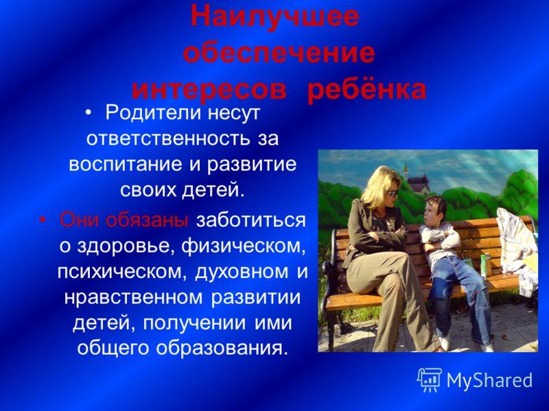 Наилучшее обеспечение интересов ребёнка Родители несут ответственность за воспитание и развитие своих детей. Они обязаны заботиться о здоровье, физическом, психическом, духовном и нравственном развитии детей, получении ими общего образования.