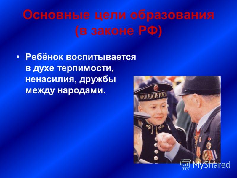 Основные цели образования (в законе РФ) Ребёнок воспитывается в духе терпимости, ненасилия, дружбы между народами.