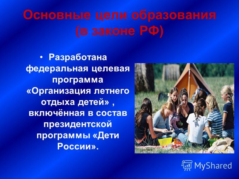 Основные цели образования (в законе РФ) Разработана федеральная целевая программа «Организация летнего отдыха детей», включённая в состав президентской программы «Дети России».