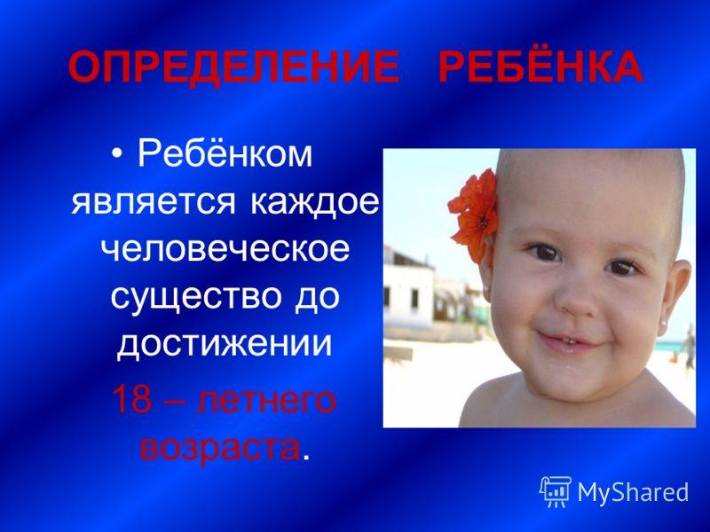 ОПРЕДЕЛЕНИЕ РЕБЁНКА Ребёнком является каждое человеческое существо до достижении 18 – летнего возраста.