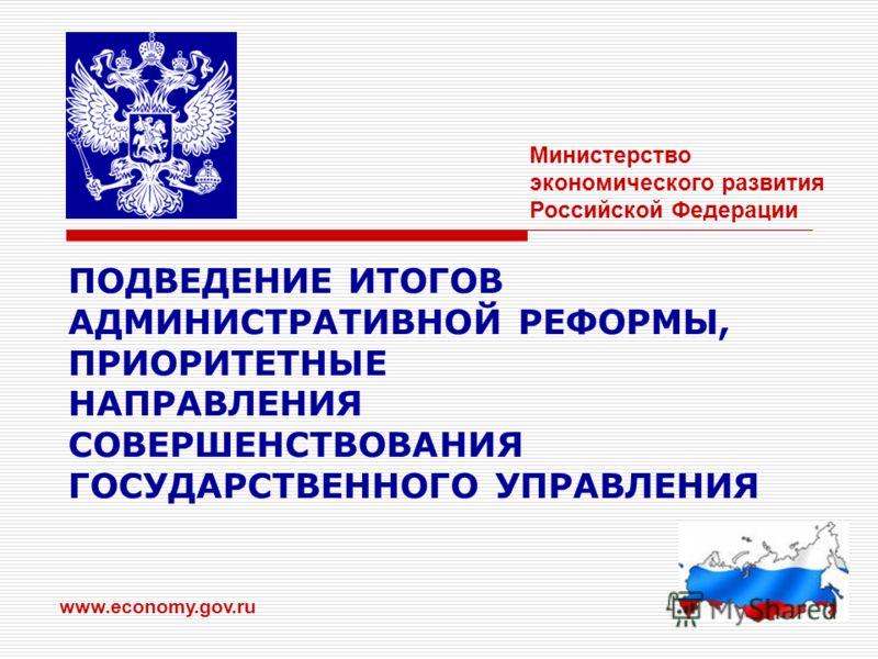 1 ПОДВЕДЕНИЕ ИТОГОВ АДМИНИСТРАТИВНОЙ РЕФОРМЫ, ПРИОРИТЕТНЫЕ НАПРАВЛЕНИЯ СОВЕРШЕНСТВОВАНИЯ ГОСУДАРСТВЕННОГО УПРАВЛЕНИЯ www.economy.gov.ru Министерство экономического развития Российской Федерации