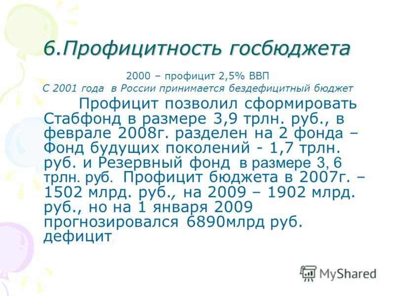 6.Профицитность госбюджета 2000 – профицит 2,5% ВВП С 2001 года в России принимается бездефицитный бюджет П рофицит позволил сформировать Стабфонд в размере 3,9 трлн. руб., в феврале 2008г. разделен на 2 фонд а – Фонд будущих поколений - 1,7 трлн. ру