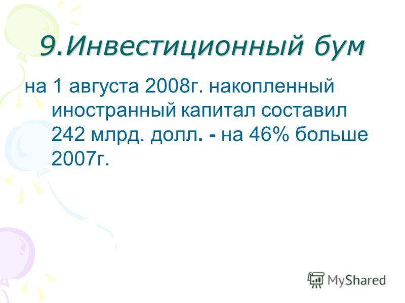9.Инвестиционный бум на 1 августа 2008г. накопленный иностранный капитал составил 242 млрд. долл. - на 46% больше 2007г.
