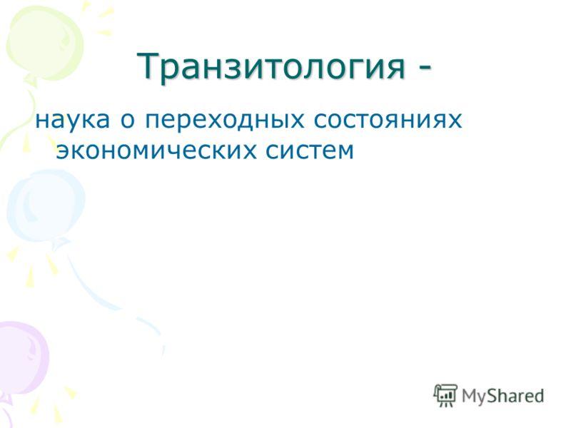 Транзитология - наука о переходных состояниях экономических систем