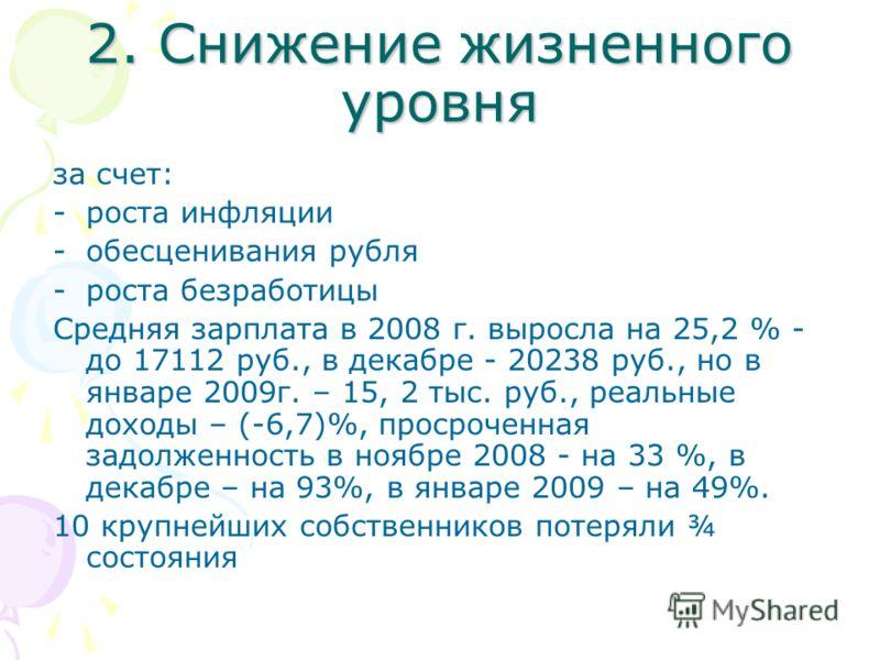 2. Снижение жизненного уровня за счет: -роста инфляции -обесценивания рубля -роста безработицы Средняя зарплата в 2008 г. выросла на 25,2 % - до 17112 руб., в декабре - 20238 руб., но в январе 2009г. – 15, 2 тыс. руб., реальные доходы – (-6,7)%, прос