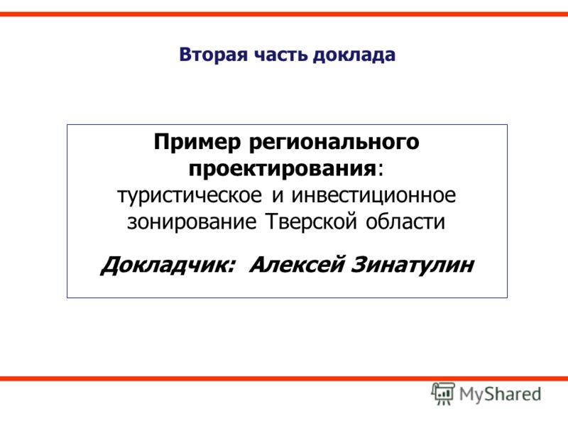 Вторая часть доклада Пример регионального проектирования: туристическое и инвестиционное зонирование Тверской области Докладчик: Алексей Зинатулин